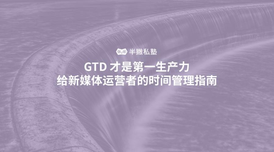 GTD 才是第一生产力 | 给新媒体运营者的时间管理指南